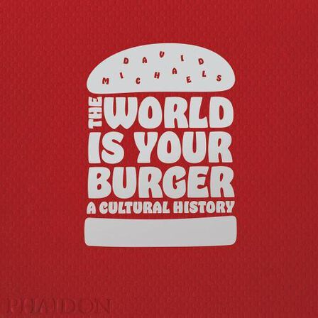 PHAIDON PRESS UK - The World is Your Burger A Cultural History