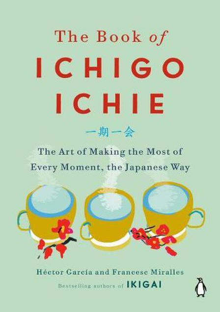 PENGUIN BOOKS UK - The Book Of Ichigo Ichie The Art Of Making The Most Of Every Moment The Japanese Way