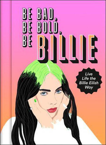 HARPER COLLINS UK - Be Bad Be Bold Be Billie Live Life The Billie Eilish Way