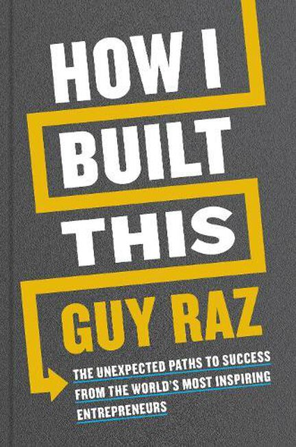 PAN MACMILLAN UK - How I Built This The Unexpected Paths To Success From The World's Most Inspiring Entrepreneurs