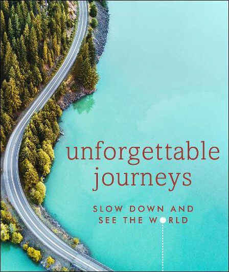 DORLING KINDERSLEY UK - Unforgettable Journeys Slow Down And See The World
